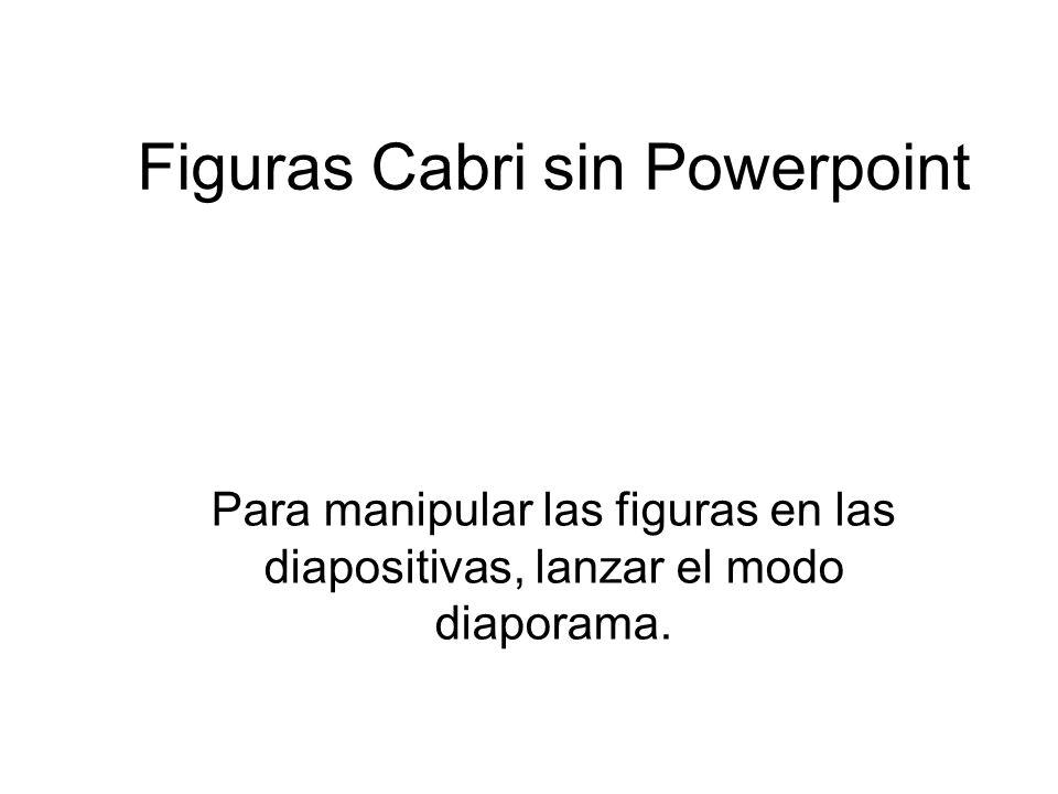 Figuras Cabri sin Powerpoint Para manipular las figuras en las diapositivas, lanzar el modo diaporama.