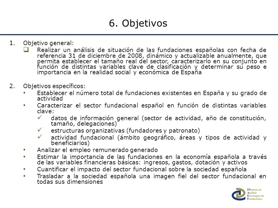 1. Objetivo general: Realizar un análisis de situación de las fundaciones españolas con fecha de referencia 31 de diciembre de 2008, dinámico y actual