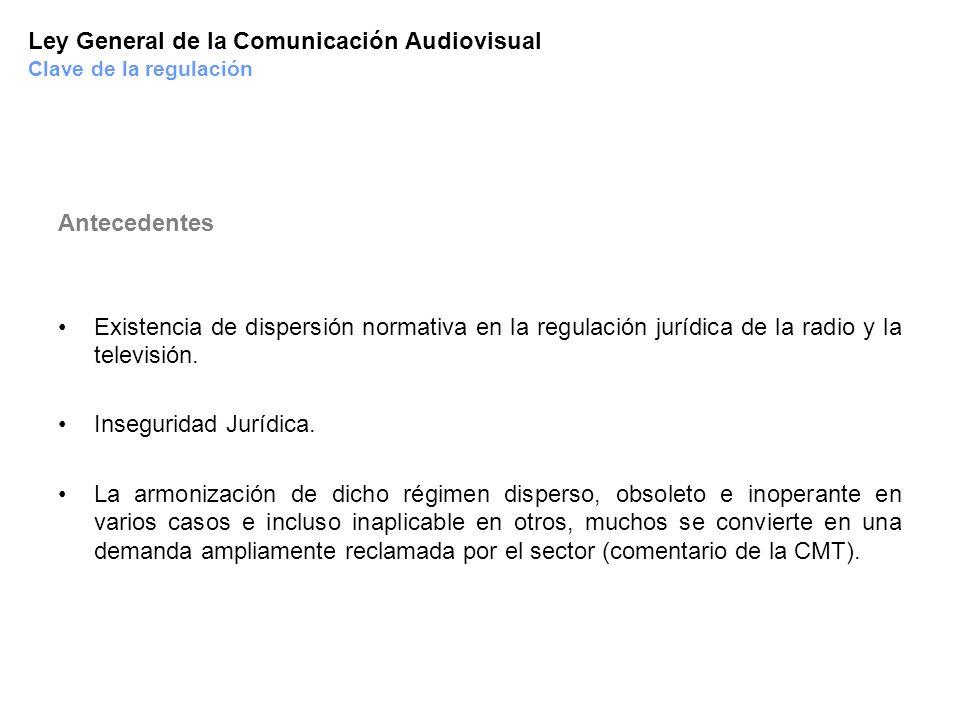Ley General de la Comunicación Audiovisual Clave de la regulación Antecedentes Existencia de dispersión normativa en la regulación jurídica de la radi