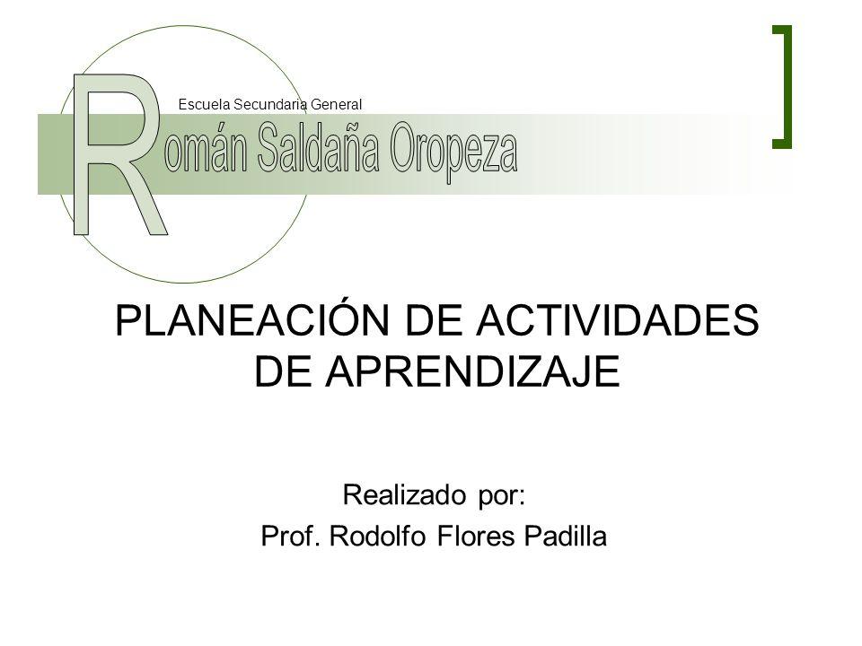 PLANEACIÓN DE ACTIVIDADES DE APRENDIZAJE Realizado por: Prof. Rodolfo Flores Padilla Escuela Secundaria General