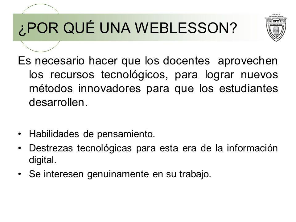 ¿POR QUÉ UNA WEBLESSON? Es necesario hacer que los docentes aprovechen los recursos tecnológicos, para lograr nuevos métodos innovadores para que los