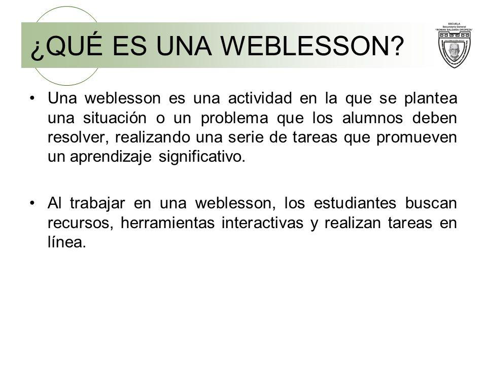 ¿QUÉ ES UNA WEBLESSON? Una weblesson es una actividad en la que se plantea una situación o un problema que los alumnos deben resolver, realizando una
