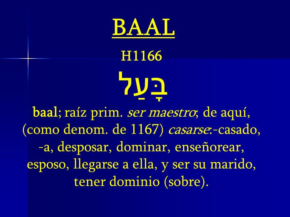 H1166 בָּעַל baal; raíz prim. ser maestro; de aquí, (como denom. de 1167) casarse:-casado, -a, desposar, dominar, enseñorear, esposo, llegarse a ella,
