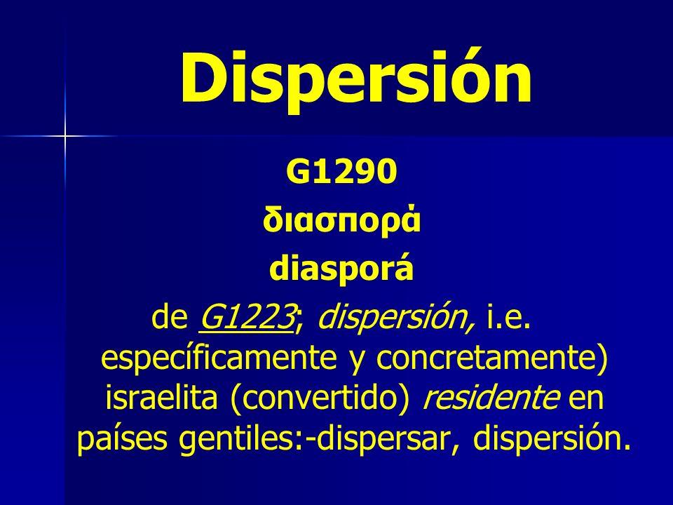 Dispersión G1290 διασπορά diasporá de G1223; dispersión, i.e. específicamente y concretamente) israelita (convertido) residente en países gentiles:-di