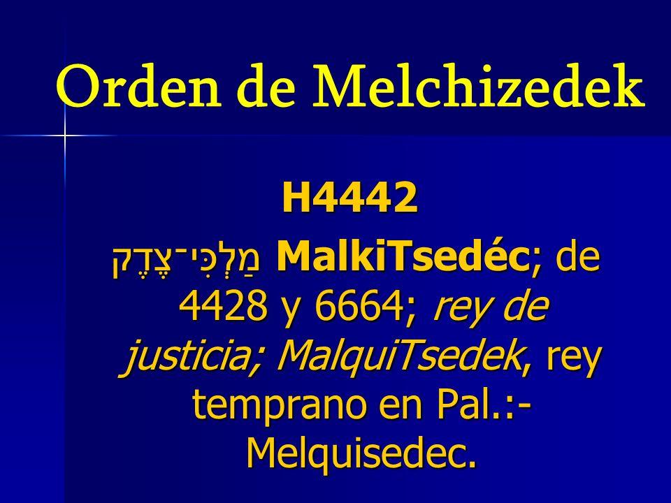 Orden de Melchizedek H4442 מַלְכִּי־צֶדֶק MalkiTsedéc; de 4428 y 6664; rey de justicia; MalquiTsedek, rey temprano en Pal.:- Melquisedec. מַלְכִּי־צֶד