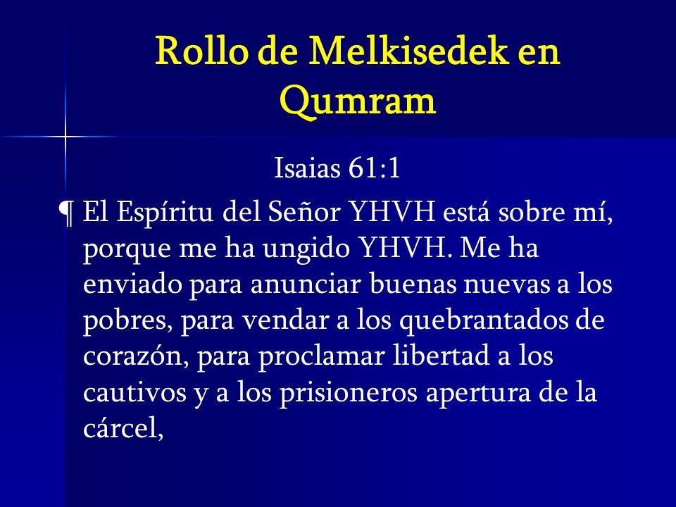 Rollo de Melkisedek en Qumram Isaias 61:1 ¶ El Espíritu del Señor YHVH está sobre mí, porque me ha ungido YHVH. Me ha enviado para anunciar buenas nue