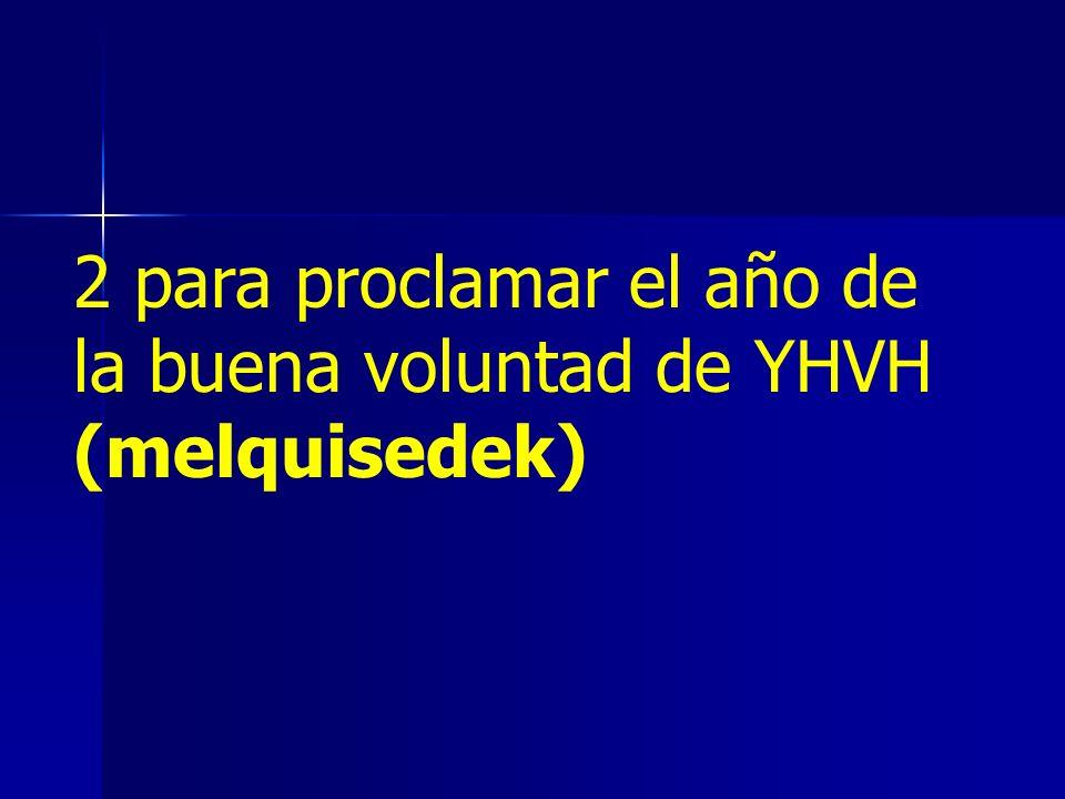 2 para proclamar el año de la buena voluntad de YHVH (melquisedek)