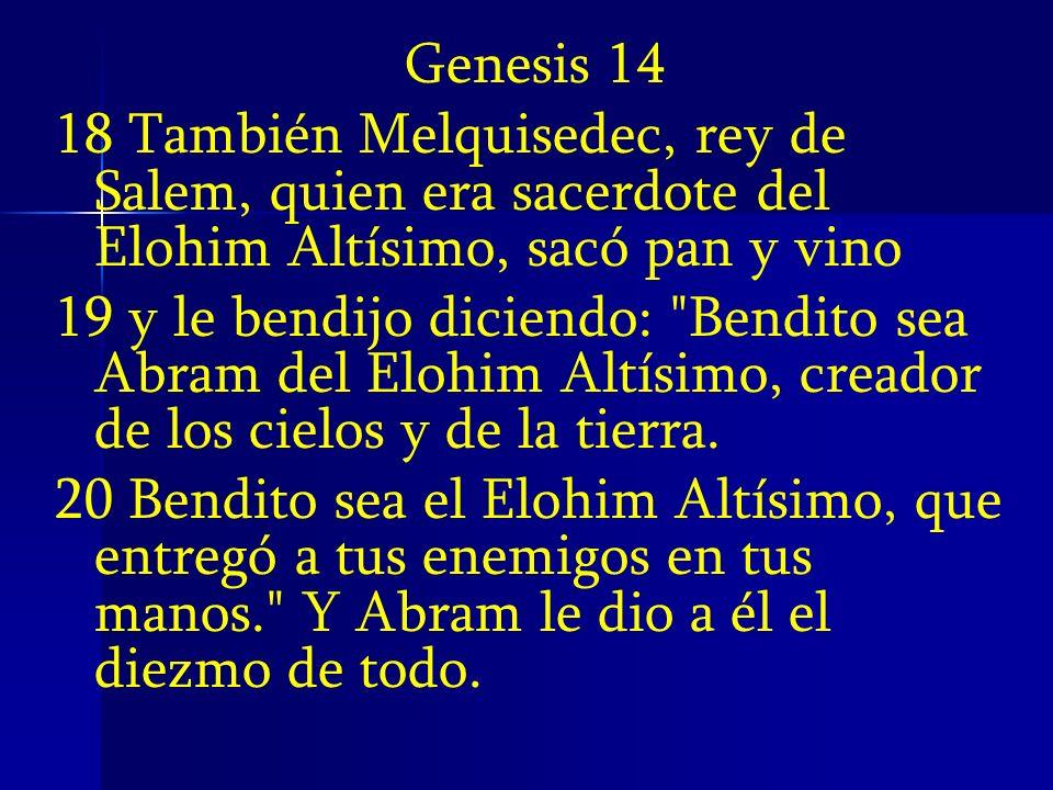 Genesis 14 18 También Melquisedec, rey de Salem, quien era sacerdote del Elohim Altísimo, sacó pan y vino 19 y le bendijo diciendo: