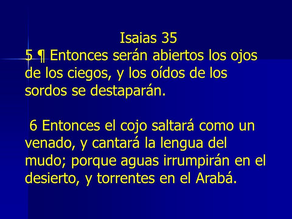 Isaias 35 5 ¶ Entonces serán abiertos los ojos de los ciegos, y los oídos de los sordos se destaparán. 6 Entonces el cojo saltará como un venado, y ca
