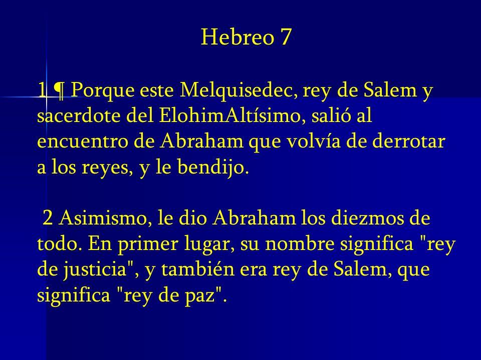 Hebreo 7 1 ¶ Porque este Melquisedec, rey de Salem y sacerdote del ElohimAltísimo, salió al encuentro de Abraham que volvía de derrotar a los reyes, y