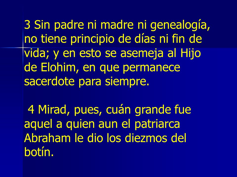 3 Sin padre ni madre ni genealogía, no tiene principio de días ni fin de vida; y en esto se asemeja al Hijo de Elohim, en que permanece sacerdote para