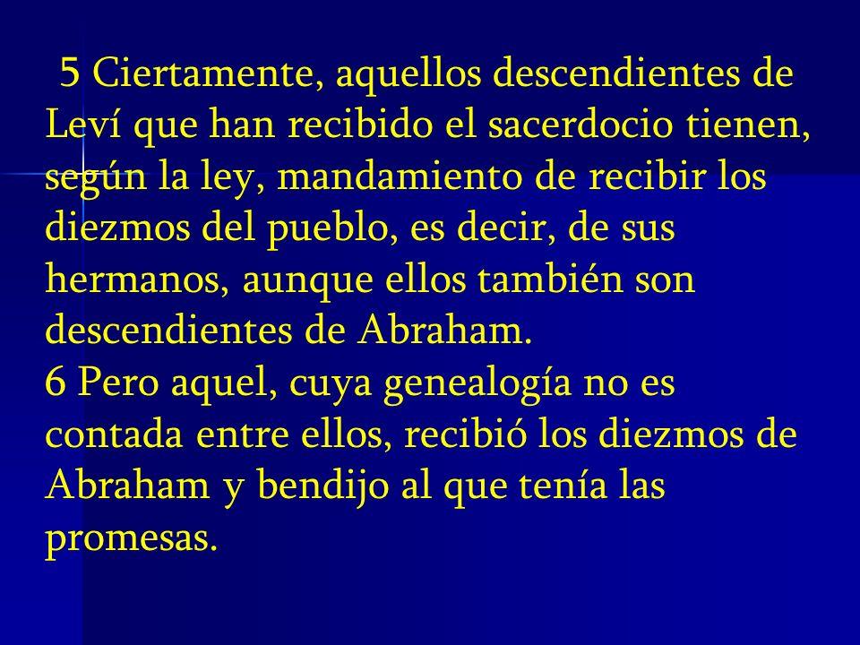 5 Ciertamente, aquellos descendientes de Leví que han recibido el sacerdocio tienen, según la ley, mandamiento de recibir los diezmos del pueblo, es d