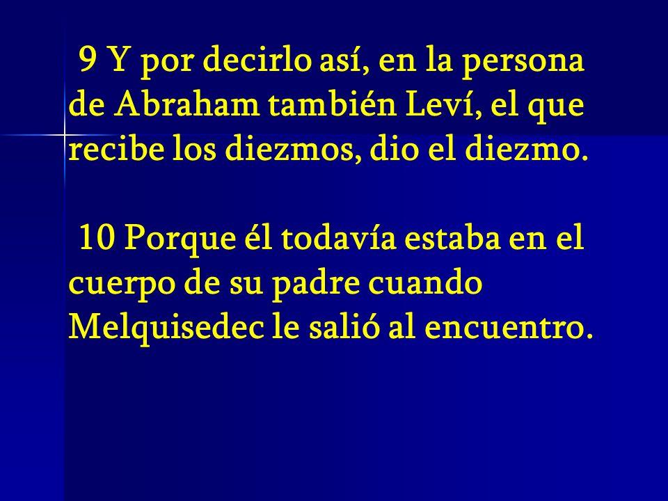 9 Y por decirlo así, en la persona de Abraham también Leví, el que recibe los diezmos, dio el diezmo. 10 Porque él todavía estaba en el cuerpo de su p