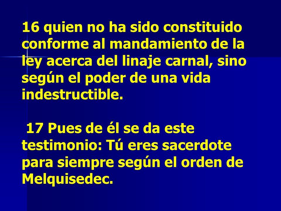 16 quien no ha sido constituido conforme al mandamiento de la ley acerca del linaje carnal, sino según el poder de una vida indestructible. 17 Pues de