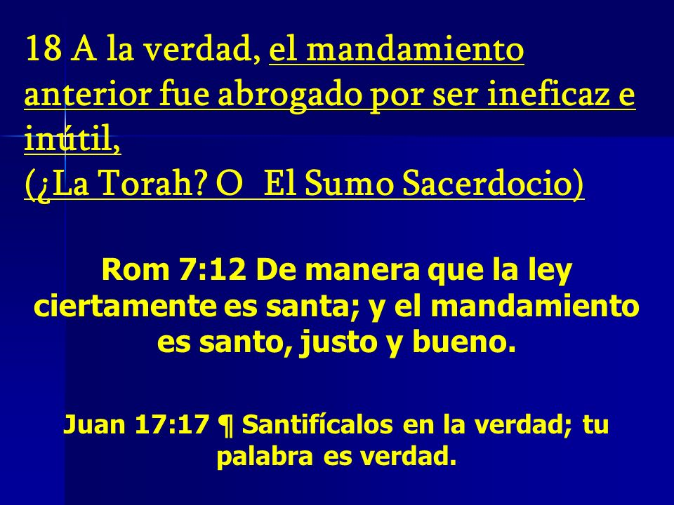 18 A la verdad, el mandamiento anterior fue abrogado por ser ineficaz e inútil, (¿La Torah? O El Sumo Sacerdocio) Rom 7:12 De manera que la ley cierta