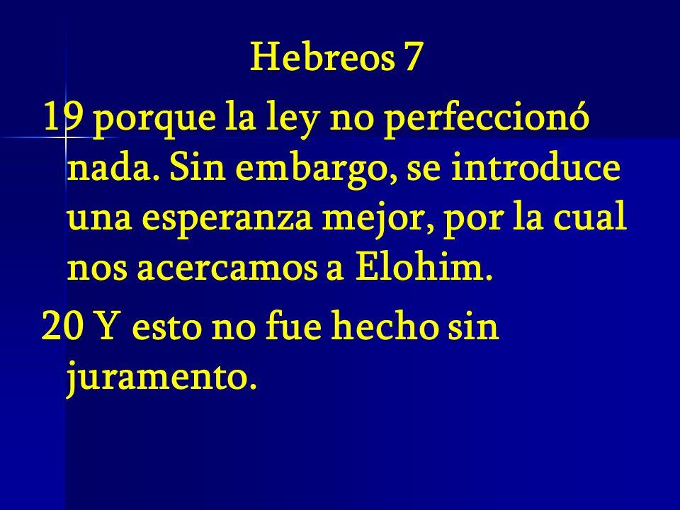 Hebreos 7 19 porque la ley no perfeccionó nada. Sin embargo, se introduce una esperanza mejor, por la cual nos acercamos a Elohim. 20 Y esto no fue he