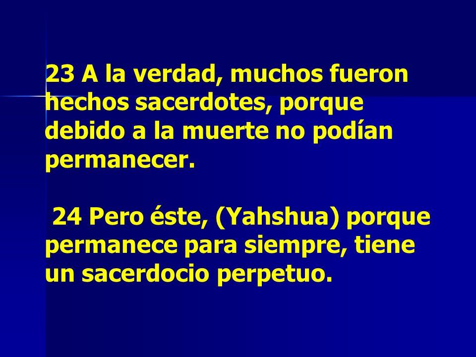 23 A la verdad, muchos fueron hechos sacerdotes, porque debido a la muerte no podían permanecer. 24 Pero éste, (Yahshua) porque permanece para siempre