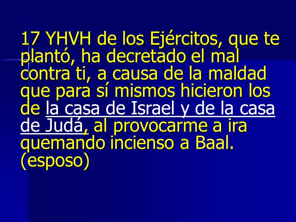 17 YHVH de los Ejércitos, que te plantó, ha decretado el mal contra ti, a causa de la maldad que para sí mismos hicieron los de al provocarme a ira qu