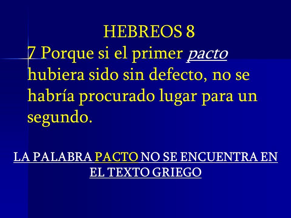 HEBREOS 8 7 Porque si el primer pacto hubiera sido sin defecto, no se habría procurado lugar para un segundo. LA PALABRA PACTO NO SE ENCUENTRA EN EL T