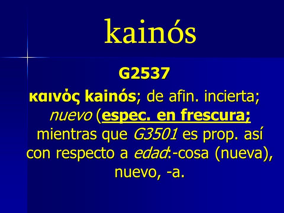 kainós G2537 καινός kainós; de afin. incierta; nuevo ( mientras que G3501 es prop. así con respecto a edad:-cosa (nueva), nuevo, -a. καινός kainós; de