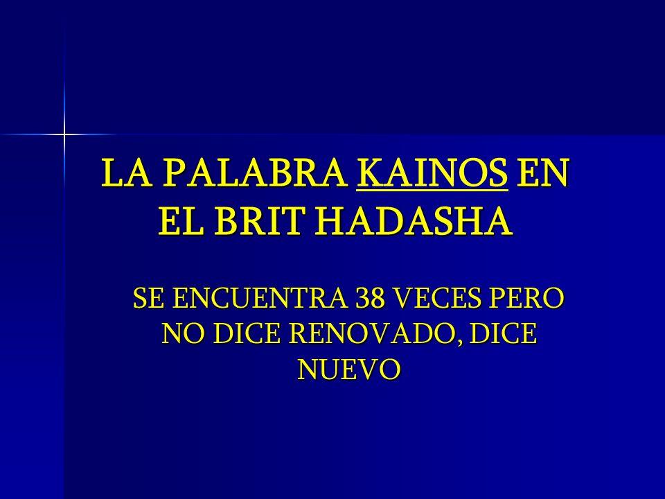 LA PALABRA EN EL BRIT HADASHA LA PALABRA KAINOS EN EL BRIT HADASHA SE ENCUENTRA 38 VECES PERO NO DICE RENOVADO, DICE NUEVO