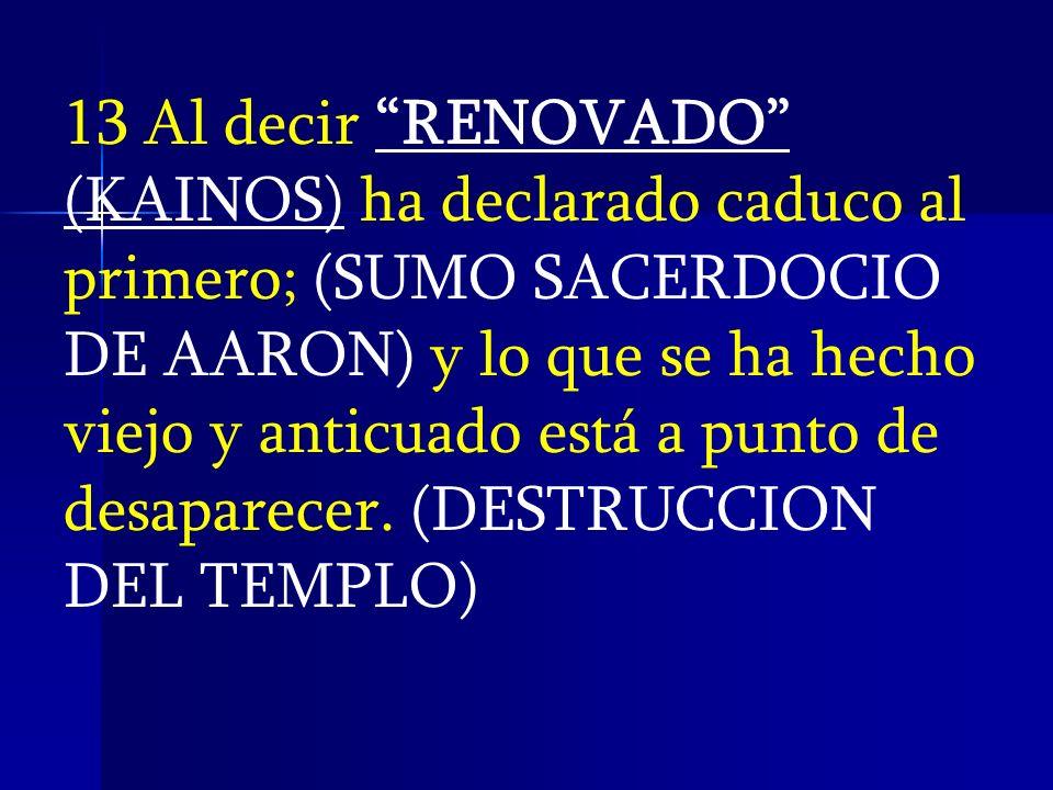 13 Al decir RENOVADO (KAINOS) ha declarado caduco al primero; (SUMO SACERDOCIO DE AARON) y lo que se ha hecho viejo y anticuado está a punto de desapa