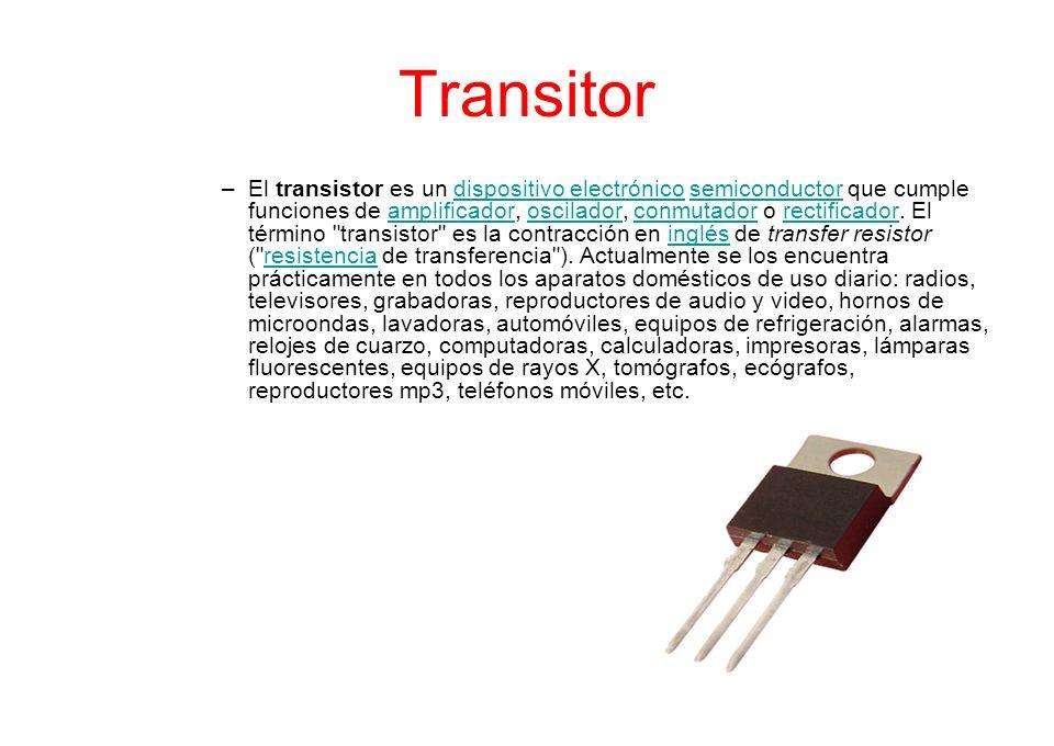 Transitor –El transistor es un dispositivo electrónico semiconductor que cumple funciones de amplificador, oscilador, conmutador o rectificador. El té