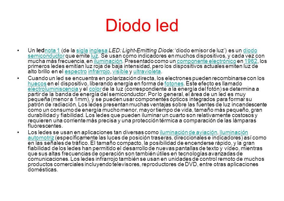 Diodo led Un lednota 1 (de la sigla inglesa LED: Light-Emitting Diode: diodo emisor de luz) es un diodo semiconductor que emite luz. Se usan como indi