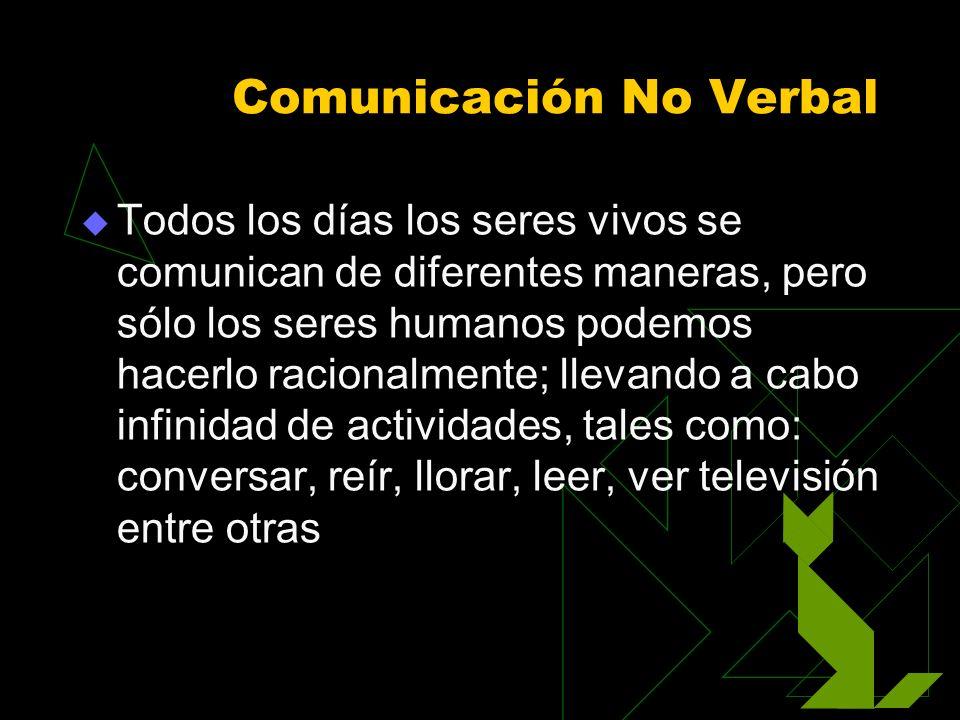 Comunicación No Verbal Todos los días los seres vivos se comunican de diferentes maneras, pero sólo los seres humanos podemos hacerlo racionalmente; l