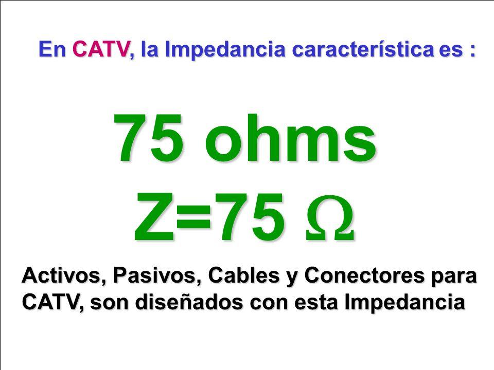 En CATV, la Impedancia característica es : 75 ohms Z=75 Z=75 Activos, Pasivos, Cables y Conectores para CATV, son diseñados con esta Impedancia