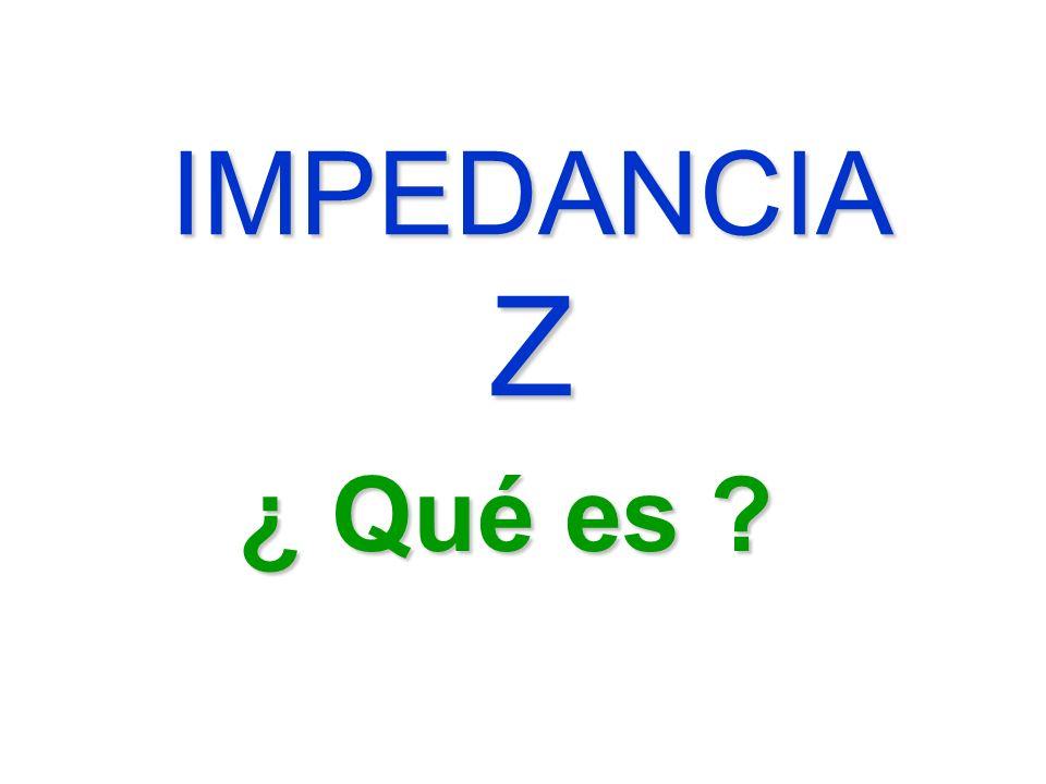 IMPEDANCIA Z ¿ Qué es ?