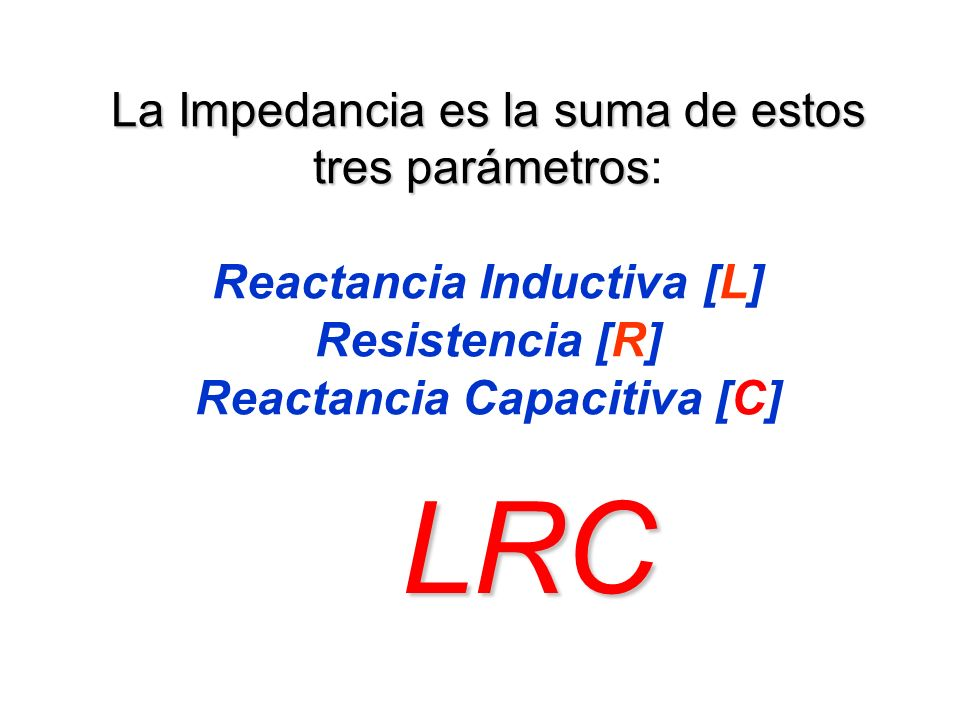 La Impedancia es la suma de estos tres parámetros La Impedancia es la suma de estos tres parámetros: Reactancia Inductiva [L] Resistencia [R] Reactanc