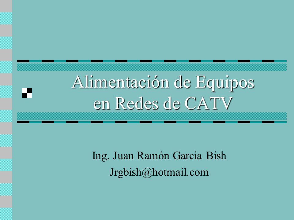 Alimentación de Equipos en Redes de CATV Ing. Juan Ramón Garcia Bish Jrgbish@hotmail.com