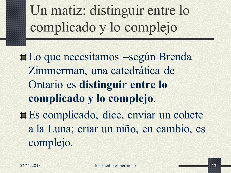 07/11/2013lo sencillo es hermoso12 Un matiz: distinguir entre lo complicado y lo complejo Lo que necesitamos –según Brenda Zimmerman, una catedrática