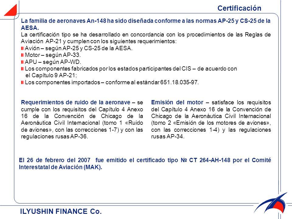 ILYUSHIN FINANCE Co. Certificación La familia de aeronaves Аn-148 ha sido diseñada conforme a las normas АP-25 y CS-25 de la AESA. La certificación ti
