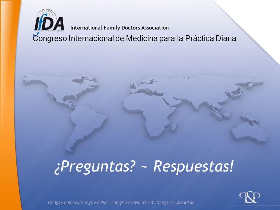 Things we knew, things we did… Things we have learnt, things we should do ¿Preguntas? ~ Respuestas! Congreso Internacional de Medicina para la Práctic