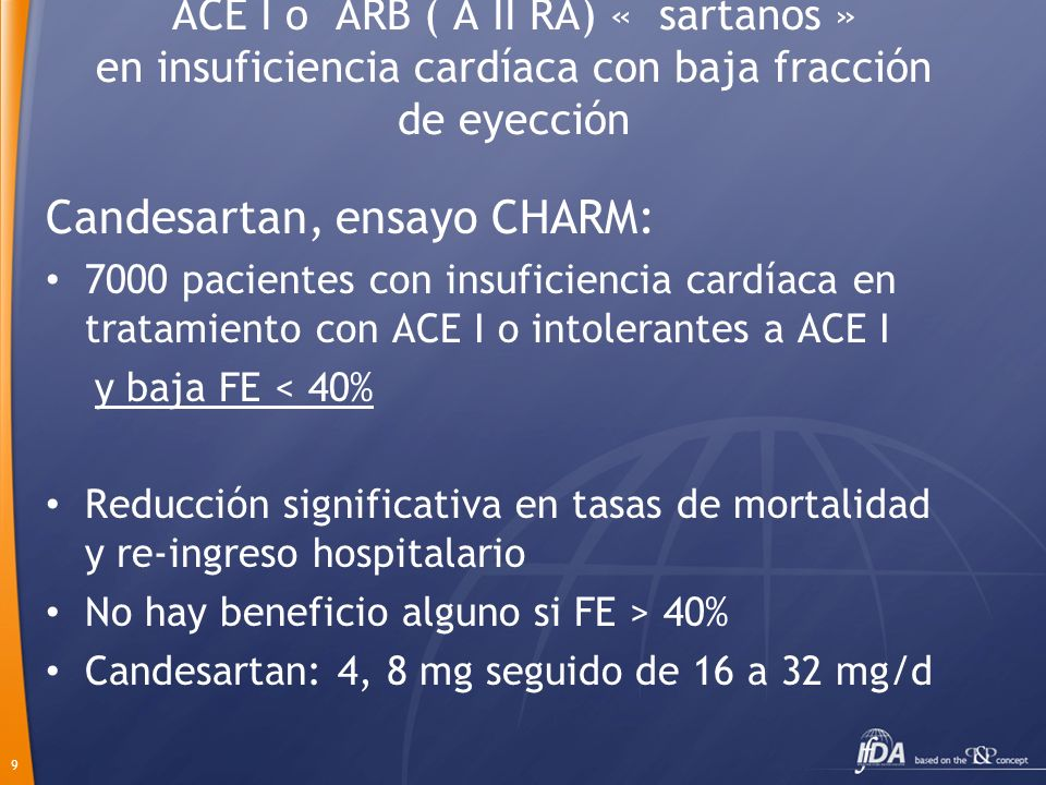9 ACE I o ARB ( A II RA) « sartanos » en insuficiencia cardíaca con baja fracción de eyección Candesartan, ensayo CHARM: 7000 pacientes con insuficien