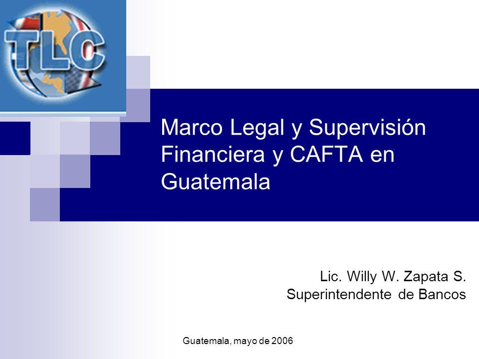 Marco Legal y Supervisión Financiera y CAFTA en Guatemala Lic. Willy W. Zapata S. Superintendente de Bancos Guatemala, mayo de 2006
