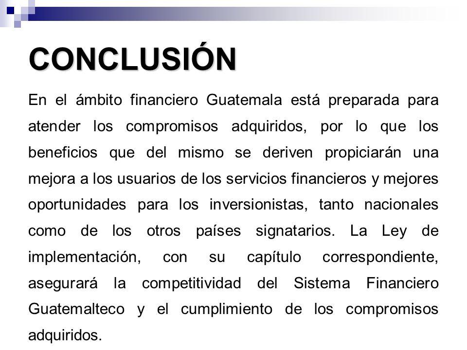 CONCLUSIÓN En el ámbito financiero Guatemala está preparada para atender los compromisos adquiridos, por lo que los beneficios que del mismo se derive