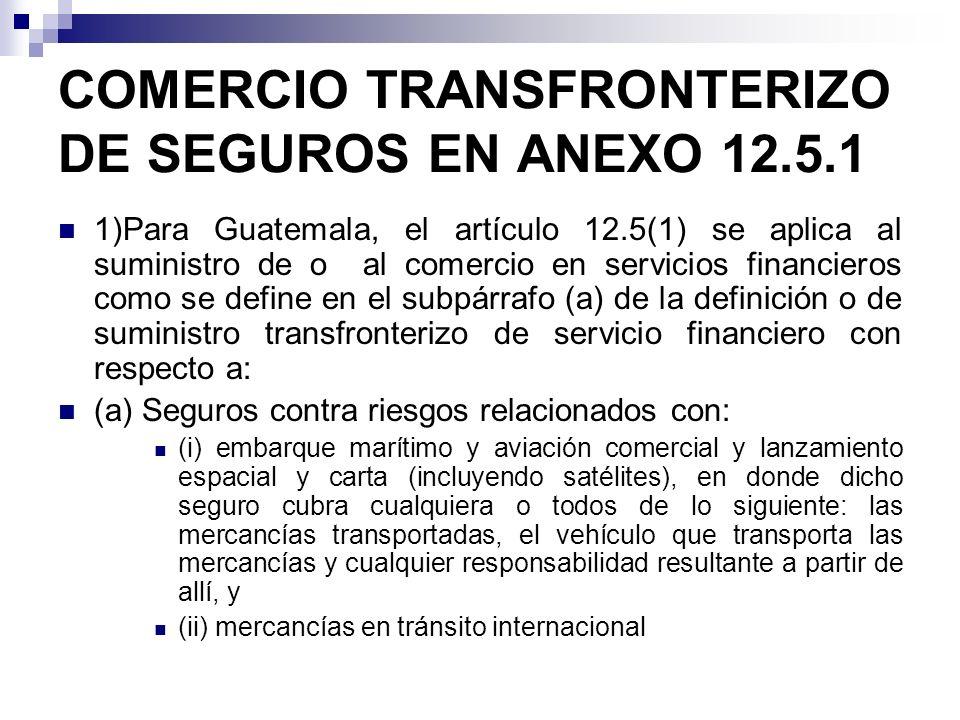 (b) Reaseguro y retrocesión; (c) Intermediación de seguros, tal como corretaje y agencia únicamente para los servicios indicados en párrafos a) y b); y (d) Servicios Auxiliares a los seguros tal como se refiere en el subpárrafo (d) de la definición de servicios financieros (2) Para Guatemala, el artículo 12.5(1) aplica al suministro trasnfronterizo de o al comercio en servicios financieros tal como se define en el subpárrafo c) de la definición de suministro transfronterizo de servicios financieros con respecto a servicios de seguros.* * Se entiende que el compromiso para el movimiento de personas en forma transfronteriza esta limitado a aquellos seguros y servicios relacionados con los seguros listados en el párrafo 1.