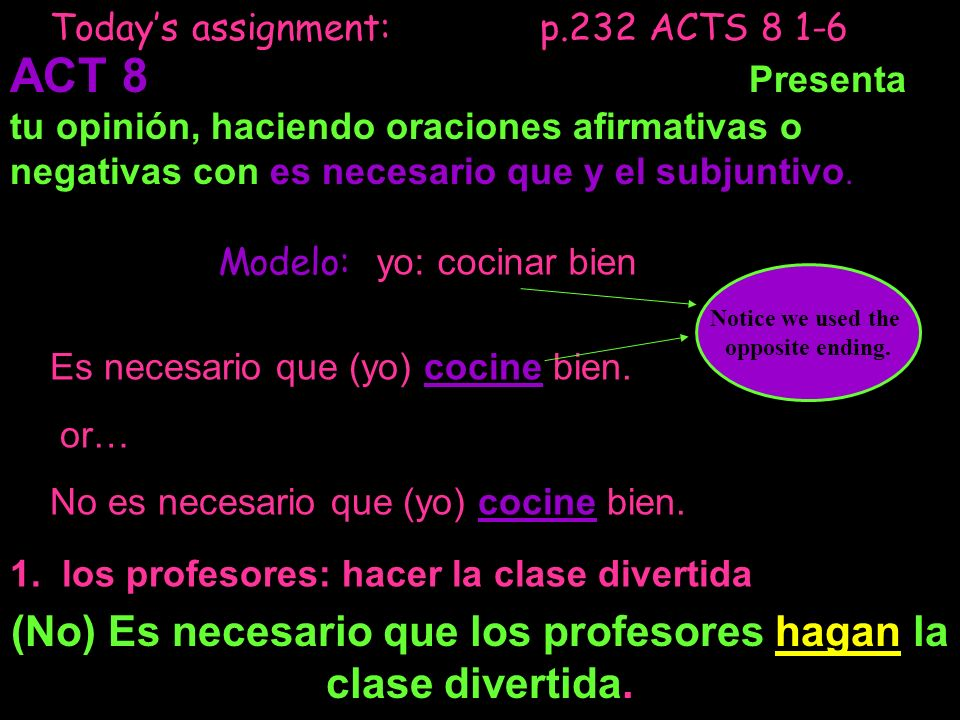 Todays assignment: p.232 ACTS 8 1-6 ACT 8 Presenta tu opinión, haciendo oraciones afirmativas o negativas con es necesario que y el subjuntivo. Modelo