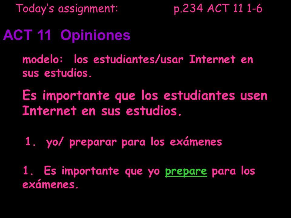 Todays assignment: p.234 ACT 11 1-6 ACT 11 Opiniones modelo: los estudiantes/usar Internet en sus estudios. Es importante que los estudiantes usen Int