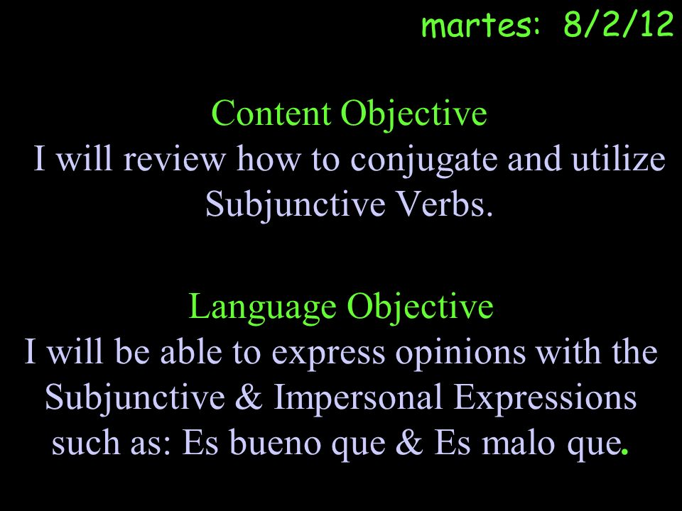 Content Objective I will review how to conjugate and utilize Subjunctive Verbs. Language Objective I will be able to express opinions with the Subjunc