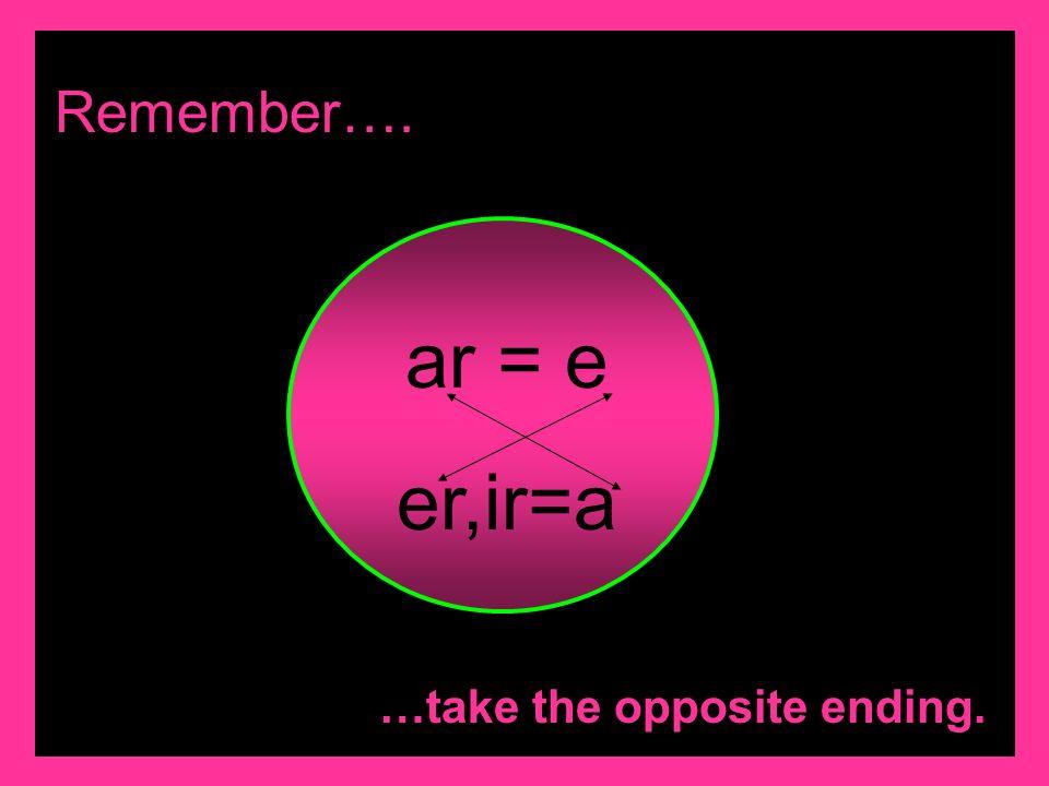 Remember…. ar = e er,ir=a …take the opposite ending.
