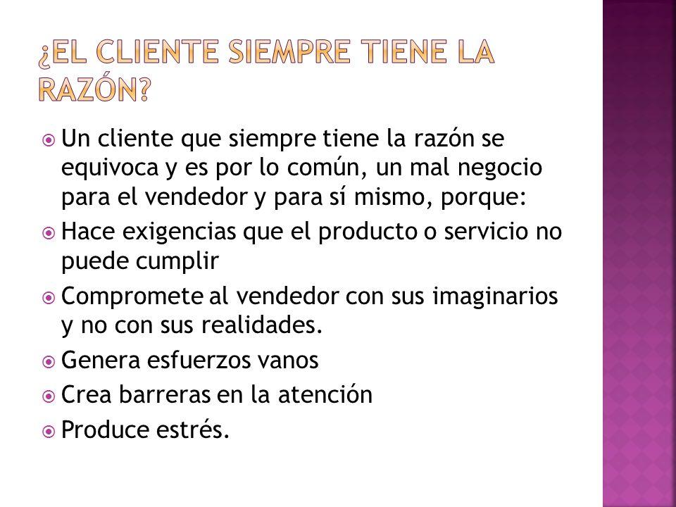 Un cliente que siempre tiene la razón se equivoca y es por lo común, un mal negocio para el vendedor y para sí mismo, porque: Hace exigencias que el p