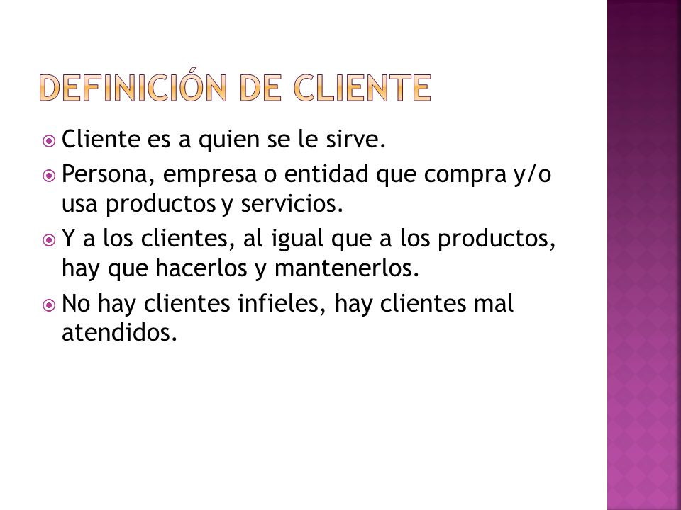 Cliente es a quien se le sirve. Persona, empresa o entidad que compra y/o usa productos y servicios. Y a los clientes, al igual que a los productos, h