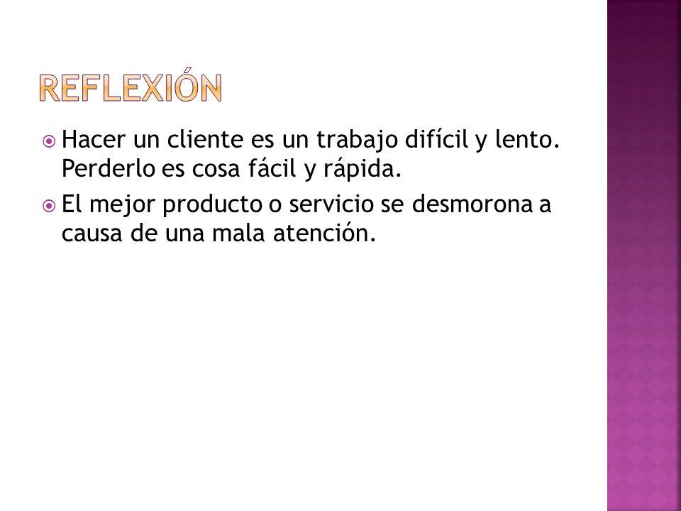 Hacer un cliente es un trabajo difícil y lento. Perderlo es cosa fácil y rápida. El mejor producto o servicio se desmorona a causa de una mala atenció