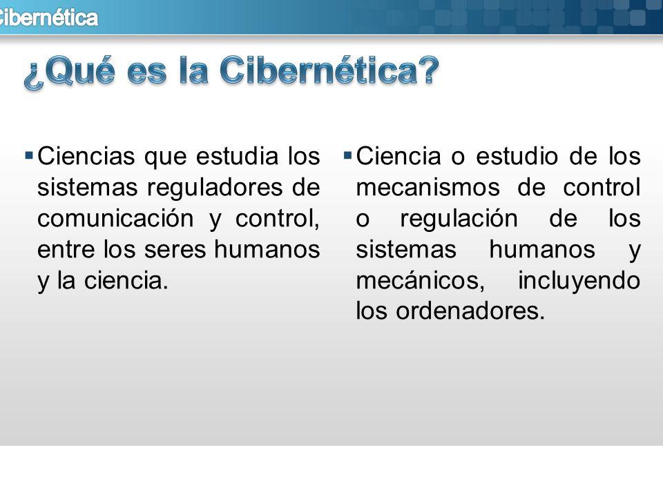 Ciencias que estudia los sistemas reguladores de comunicación y control, entre los seres humanos y la ciencia. Ciencia o estudio de los mecanismos de