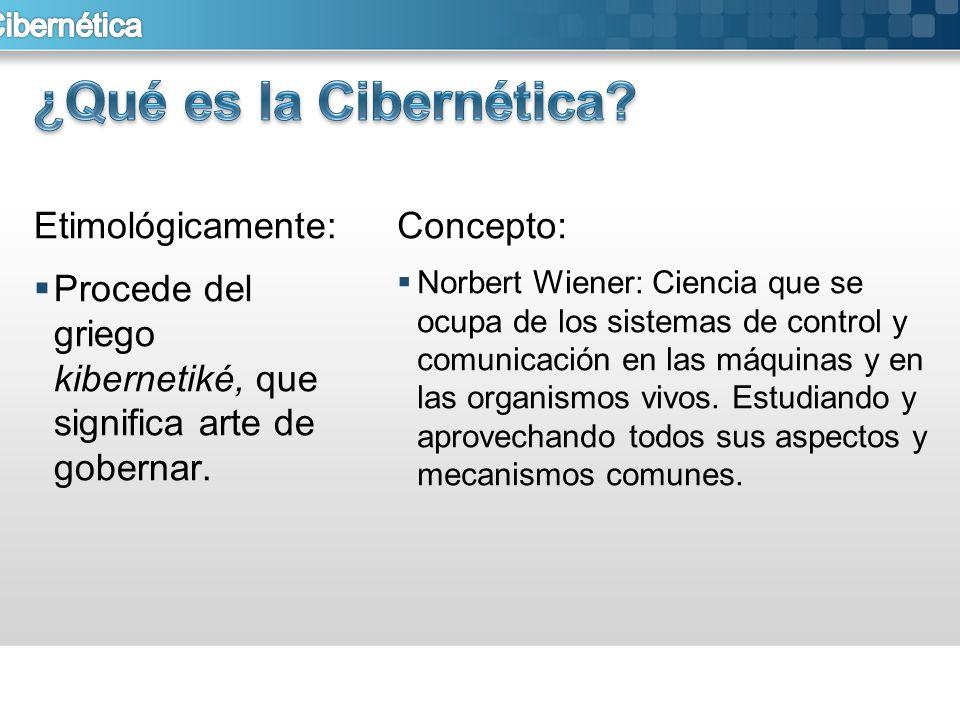 Etimológicamente: Procede del griego kibernetiké, que significa arte de gobernar. Concepto: Norbert Wiener: Ciencia que se ocupa de los sistemas de co
