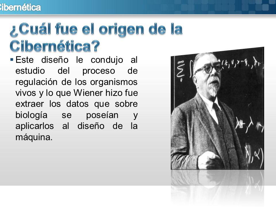 Este diseño le condujo al estudio del proceso de regulación de los organismos vivos y lo que Wiener hizo fue extraer los datos que sobre biología se p